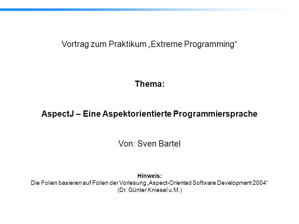 32 AspectJ – Eine Aspektorientierte Programmiersprache Nachbedingung 4.3 Anwendung: Bedingungen für Methoden aspect PointBoundsPostCondition { after(Point p, int newX) returning: call(void Point.setX(int)) && target(p) && args(newX) { assert(p.getX() == newX); } after(Point p, int newY) returning: call(void Point.setY(int)) && target(p) && args(newY) { assert(p.getY() == newY); } private void assert(boolean v) { if ( !v ) throw new RuntimeException(); }