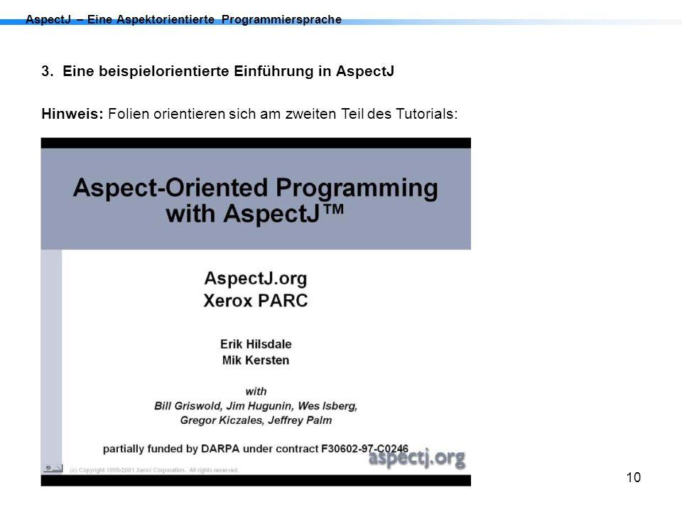 10 AspectJ – Eine Aspektorientierte Programmiersprache 3. Eine beispielorientierte Einführung in AspectJ Hinweis: Folien orientieren sich am zweiten T
