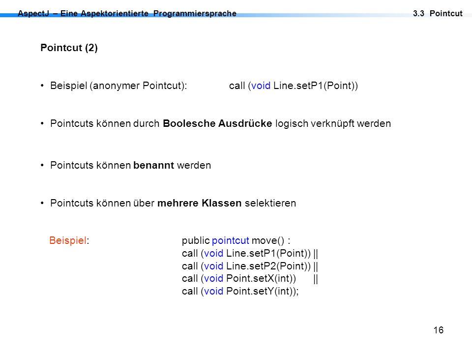 16 AspectJ – Eine Aspektorientierte Programmiersprache Pointcut (2) Beispiel (anonymer Pointcut):call (void Line.setP1(Point)) Pointcuts können durch