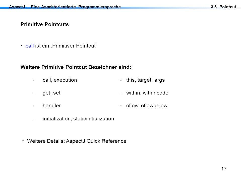 17 AspectJ – Eine Aspektorientierte Programmiersprache Primitive Pointcuts call ist ein Primitiver Pointcut 3.3 Pointcut Weitere Primitive Pointcut Be