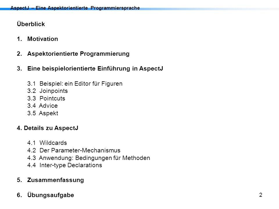 23 AspectJ – Eine Aspektorientierte Programmiersprache 4.Details zu AspectJ 4.1 Wildcards *beliebiger Teil einer Klasse, Interface oder eines Package..alle direkten und indirekten subpackages +alle Subtypen (Subklassen oder Subinterfaces) Beispiel: javax..*Model+