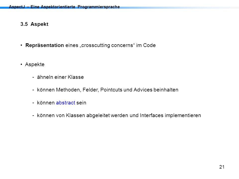 21 AspectJ – Eine Aspektorientierte Programmiersprache 3.5 Aspekt Repräsentation eines crosscutting concerns im Code Aspekte - ähneln einer Klasse - k