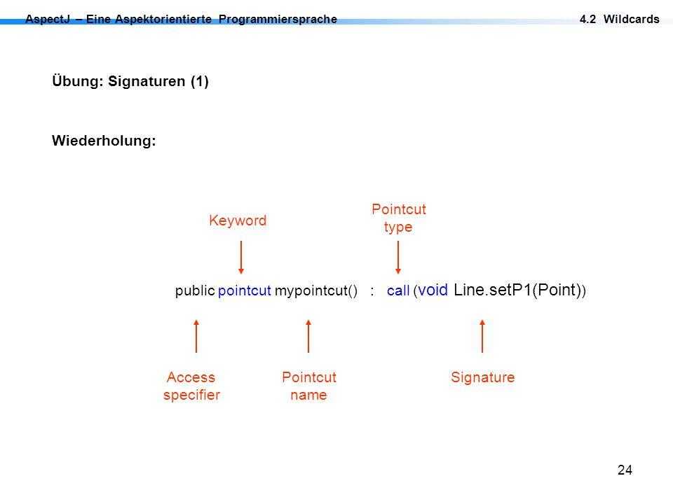 24 Übung: Signaturen (1) Wiederholung: AspectJ – Eine Aspektorientierte Programmiersprache4.2 Wildcards public pointcut mypointcut() : call ( void Lin