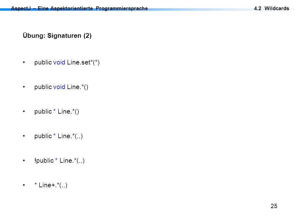 25 Übung: Signaturen (2) AspectJ – Eine Aspektorientierte Programmiersprache4.2 Wildcards public void Line.*() public * Line.*() public * Line.*(..) !
