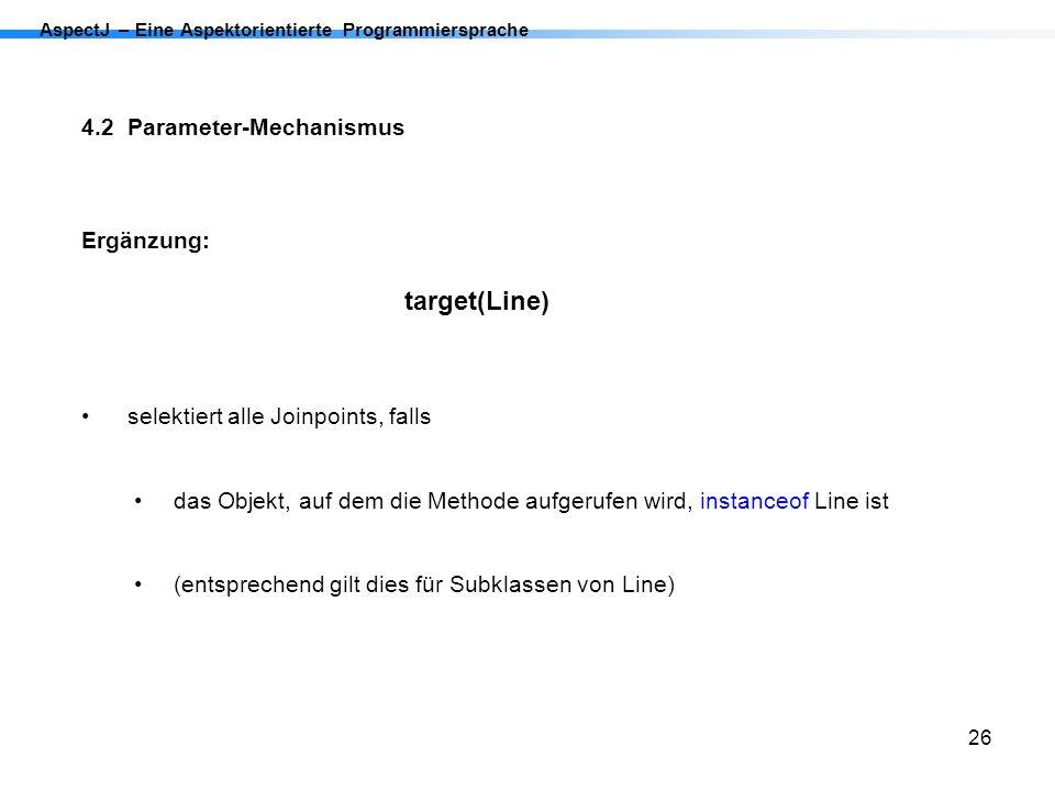26 AspectJ – Eine Aspektorientierte Programmiersprache 4.2 Parameter-Mechanismus Ergänzung: target(Line) selektiert alle Joinpoints, falls das Objekt,
