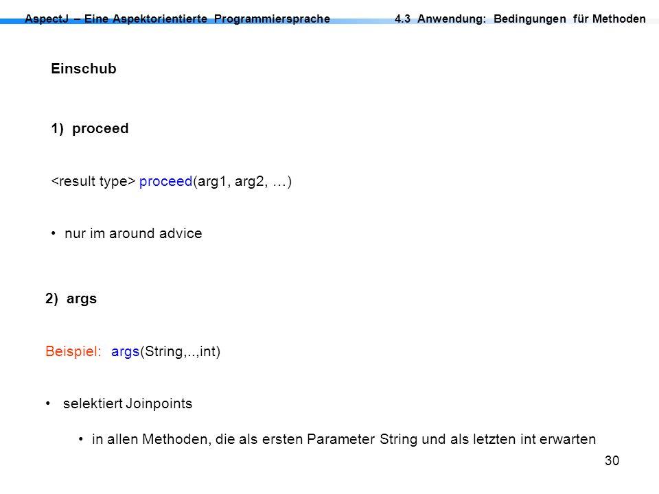 30 AspectJ – Eine Aspektorientierte Programmiersprache Einschub 1) proceed proceed(arg1, arg2, …) nur im around advice 2) args Beispiel: args(String,.