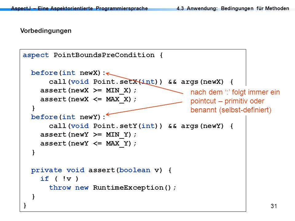 31 AspectJ – Eine Aspektorientierte Programmiersprache Vorbedingungen 4.3 Anwendung: Bedingungen für Methoden aspect PointBoundsPreCondition { before(