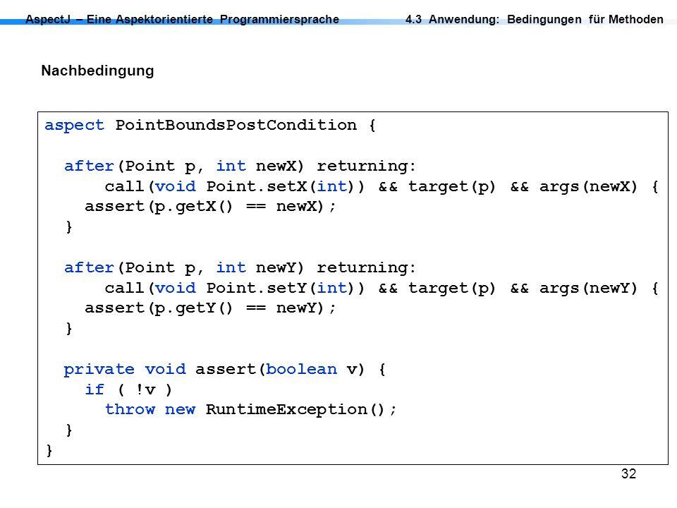 32 AspectJ – Eine Aspektorientierte Programmiersprache Nachbedingung 4.3 Anwendung: Bedingungen für Methoden aspect PointBoundsPostCondition { after(P