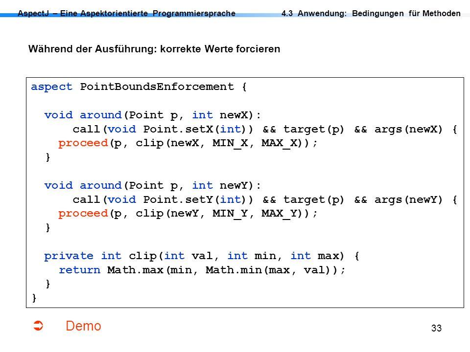 33 AspectJ – Eine Aspektorientierte Programmiersprache Während der Ausführung: korrekte Werte forcieren 4.3 Anwendung: Bedingungen für Methoden aspect