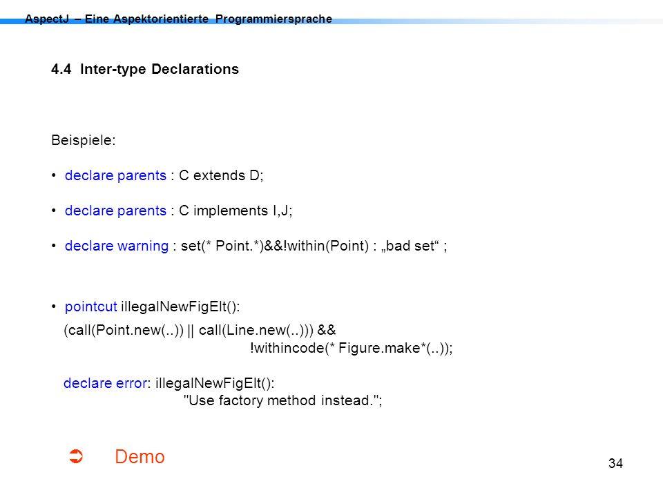 34 AspectJ – Eine Aspektorientierte Programmiersprache 4.4 Inter-type Declarations Beispiele: declare parents : C extends D; declare parents : C imple