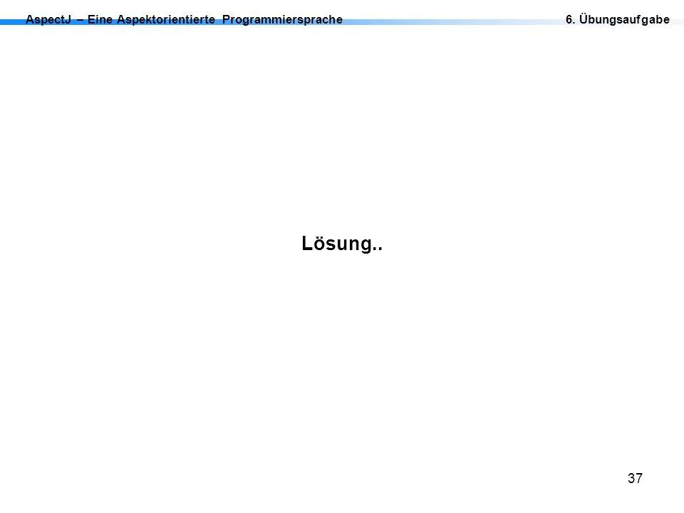 37 AspectJ – Eine Aspektorientierte Programmiersprache Lösung.. 6. Übungsaufgabe