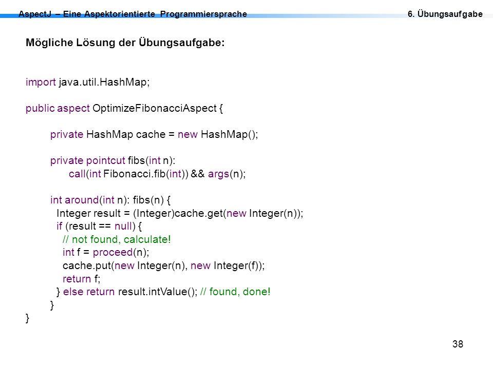 38 AspectJ – Eine Aspektorientierte Programmiersprache Mögliche Lösung der Übungsaufgabe: import java.util.HashMap; public aspect OptimizeFibonacciAsp