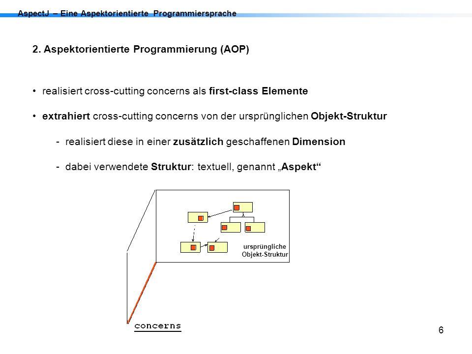 6 AspectJ – Eine Aspektorientierte Programmiersprache 2. Aspektorientierte Programmierung (AOP) realisiert cross-cutting concerns als first-class Elem