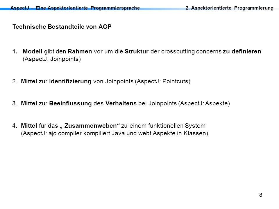 8 AspectJ – Eine Aspektorientierte Programmiersprache2. Aspektorientierte Programmierung Technische Bestandteile von AOP 1.Modell gibt den Rahmen vor