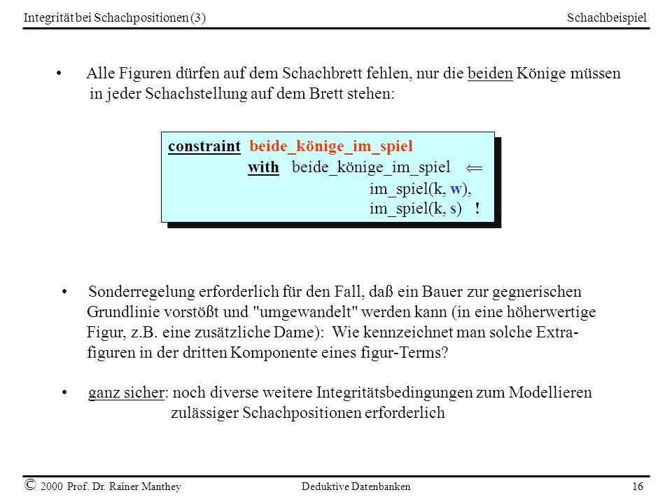 Schachbeispiel © 2000 Prof. Dr. Rainer Manthey Deduktive Datenbanken 16 Integrität bei Schachpositionen (3) Alle Figuren dürfen auf dem Schachbrett fe