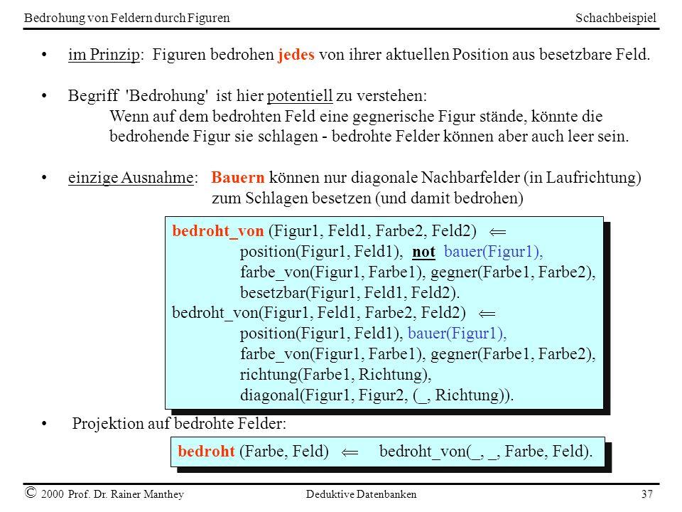 Schachbeispiel © 2000 Prof. Dr. Rainer Manthey Deduktive Datenbanken 37 Bedrohung von Feldern durch Figuren im Prinzip: Figuren bedrohen jedes von ihr
