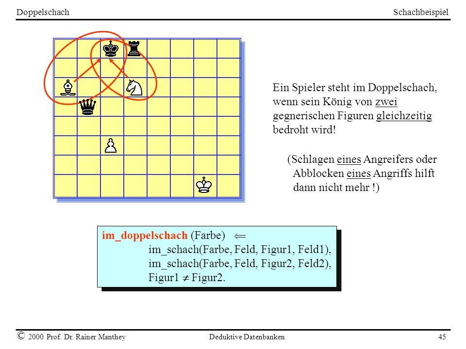 Schachbeispiel © 2000 Prof. Dr. Rainer Manthey Deduktive Datenbanken 45 Doppelschach Ein Spieler steht im Doppelschach, wenn sein König von zwei gegne