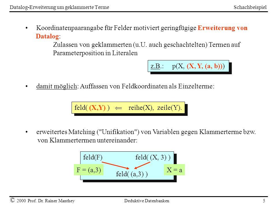 Schachbeispiel © 2000 Prof. Dr. Rainer Manthey Deduktive Datenbanken 5 Datalog-Erweiterung um geklammerte Terme Koordinatenpaarangabe für Felder motiv