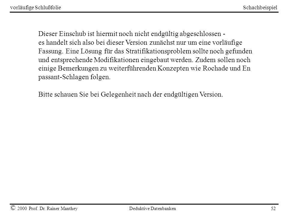 Schachbeispiel © 2000 Prof. Dr. Rainer Manthey Deduktive Datenbanken 52 vorläufige Schlußfolie Dieser Einschub ist hiermit noch nicht endgültig abgesc