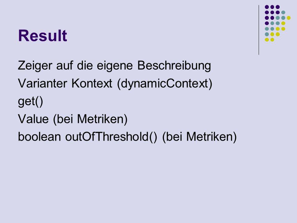 Result Zeiger auf die eigene Beschreibung Varianter Kontext (dynamicContext) get() Value (bei Metriken) boolean outOfThreshold() (bei Metriken)