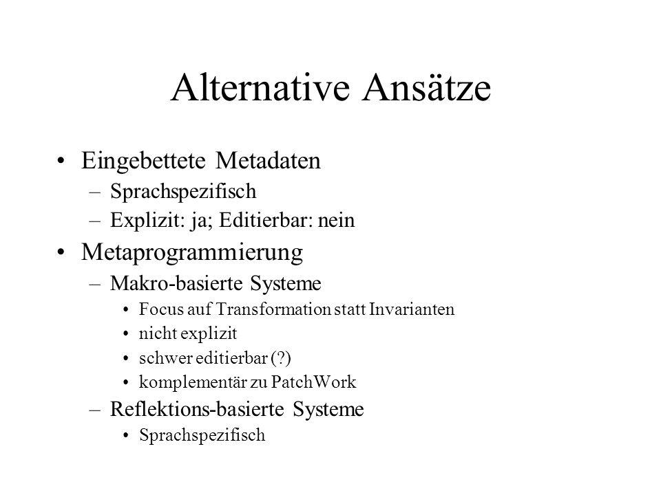 Alternative Ansätze Eingebettete Metadaten –Sprachspezifisch –Explizit: ja; Editierbar: nein Metaprogrammierung –Makro-basierte Systeme Focus auf Transformation statt Invarianten nicht explizit schwer editierbar ( ) komplementär zu PatchWork –Reflektions-basierte Systeme Sprachspezifisch