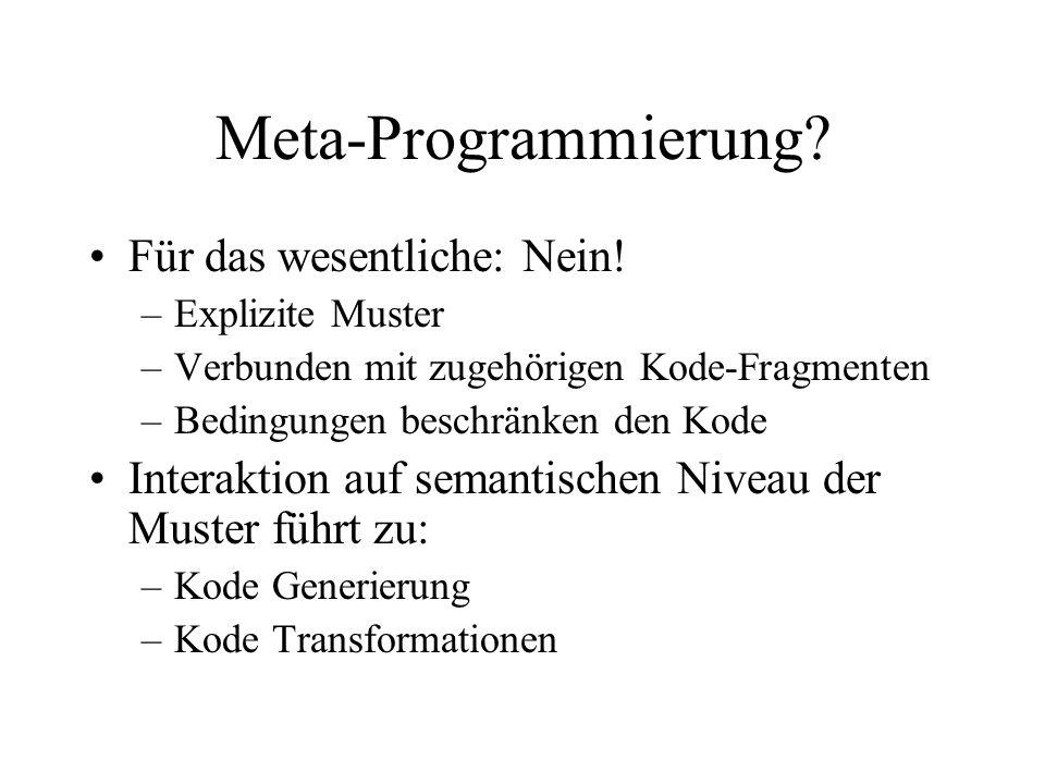 Meta-Programmierung? Für das wesentliche: Nein! –Explizite Muster –Verbunden mit zugehörigen Kode-Fragmenten –Bedingungen beschränken den Kode Interak