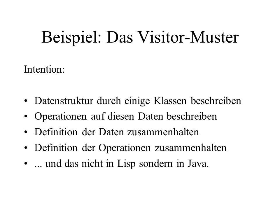 Beispiel: Das Visitor-Muster Intention: Datenstruktur durch einige Klassen beschreiben Operationen auf diesen Daten beschreiben Definition der Daten zusammenhalten Definition der Operationen zusammenhalten...