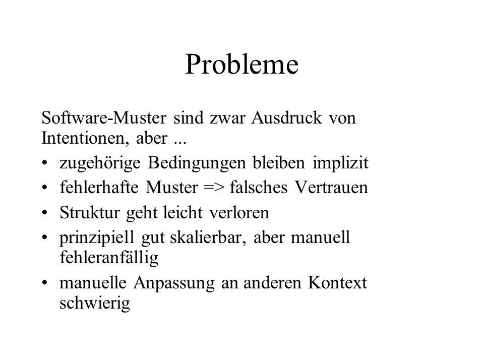 Probleme Software-Muster sind zwar Ausdruck von Intentionen, aber... zugehörige Bedingungen bleiben implizit fehlerhafte Muster => falsches Vertrauen