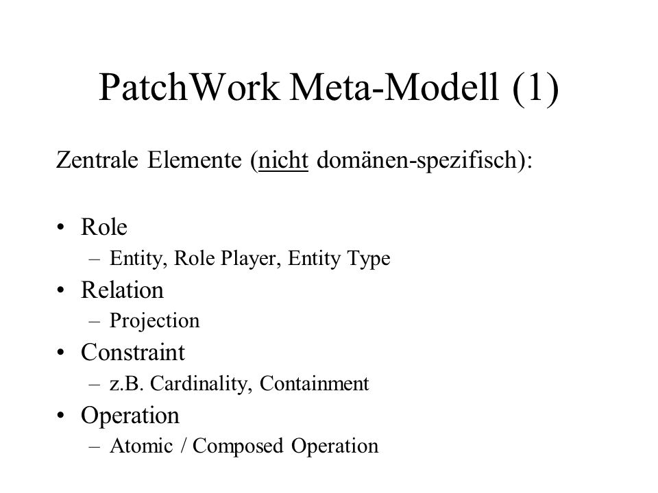 PatchWork Meta-Modell (1) Zentrale Elemente (nicht domänen-spezifisch): Role –Entity, Role Player, Entity Type Relation –Projection Constraint –z.B.