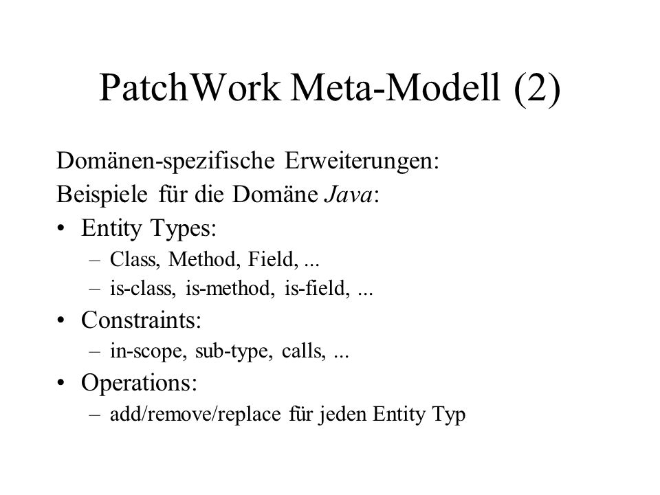 PatchWork Meta-Modell (2) Domänen-spezifische Erweiterungen: Beispiele für die Domäne Java: Entity Types: –Class, Method, Field,... –is-class, is-meth