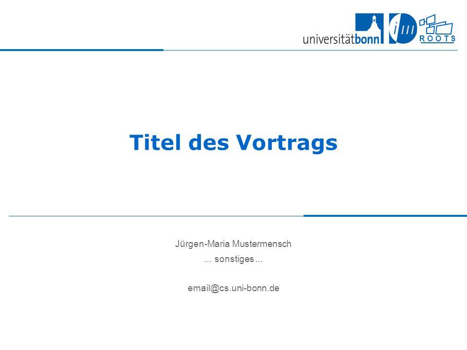 R O O T S Titel des Vortrags Jürgen-Maria Mustermensch... sonstiges... email@cs.uni-bonn.de