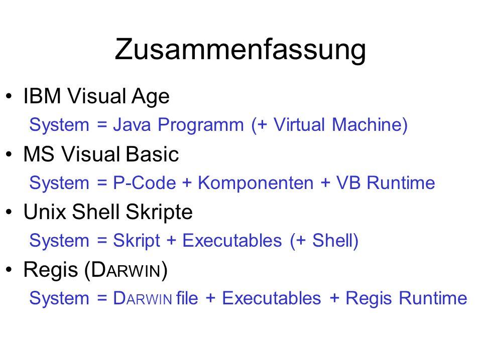 Zusammenfassung IBM Visual Age System = Java Programm (+ Virtual Machine) MS Visual Basic System = P-Code + Komponenten + VB Runtime Unix Shell Skripte System = Skript + Executables (+ Shell) Regis (D ARWIN ) System = D ARWIN file + Executables + Regis Runtime