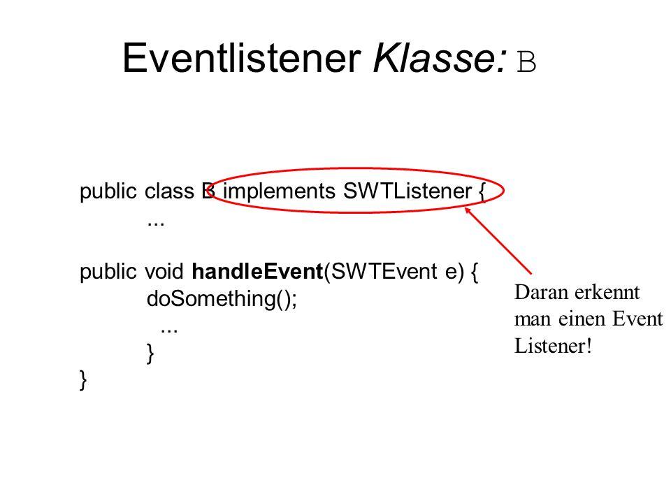Eventlistener Klasse: B public class B implements SWTListener {... public void handleEvent(SWTEvent e) { doSomething();... } Daran erkennt man einen E