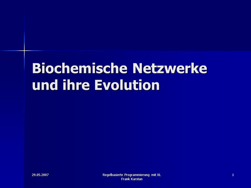 29.05.2007 Regelbasierte Programmierung mit XL Frank Karstan 1 Biochemische Netzwerke und ihre Evolution