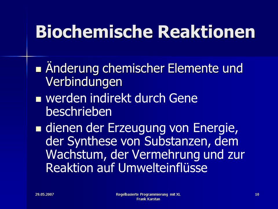 29.05.2007Regelbasierte Programmierung mit XL Frank Karstan 10 Biochemische Reaktionen Änderung chemischer Elemente und Verbindungen Änderung chemischer Elemente und Verbindungen werden indirekt durch Gene beschrieben dienen der Erzeugung von Energie, der Synthese von Substanzen, dem Wachstum, der Vermehrung und zur Reaktion auf Umwelteinflüsse