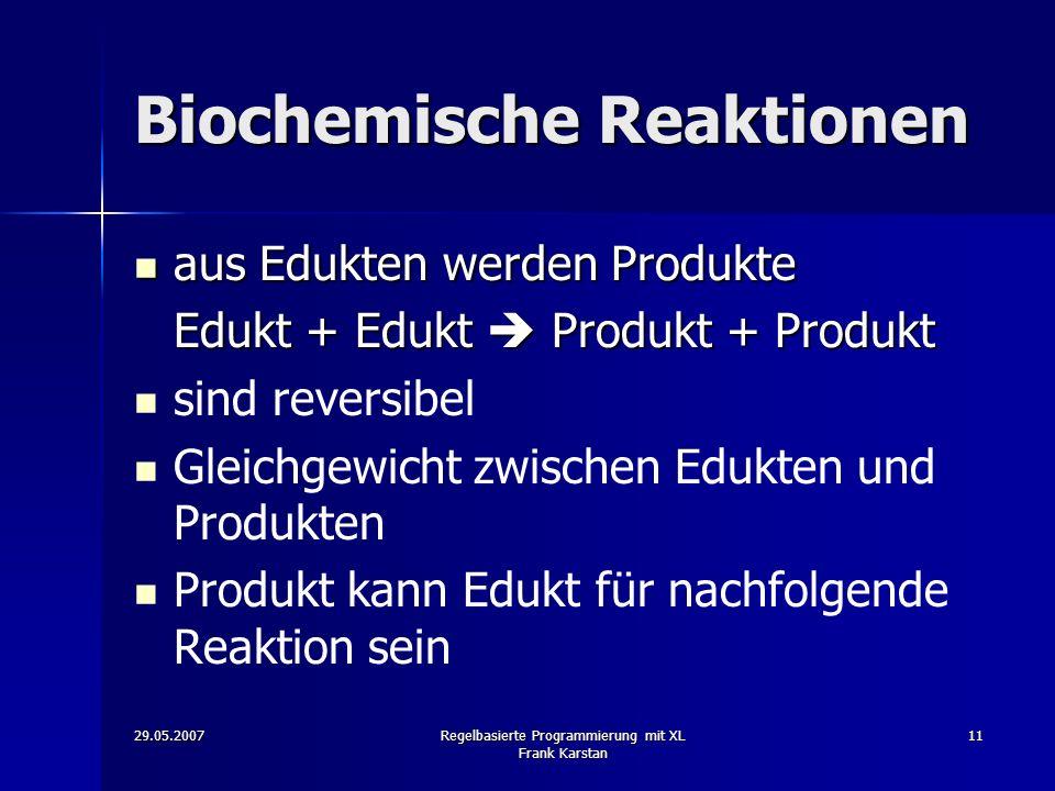 29.05.2007Regelbasierte Programmierung mit XL Frank Karstan 11 Biochemische Reaktionen aus Edukten werden Produkte aus Edukten werden Produkte Edukt + Edukt Produkt + Produkt sind reversibel Gleichgewicht zwischen Edukten und Produkten Produkt kann Edukt für nachfolgende Reaktion sein