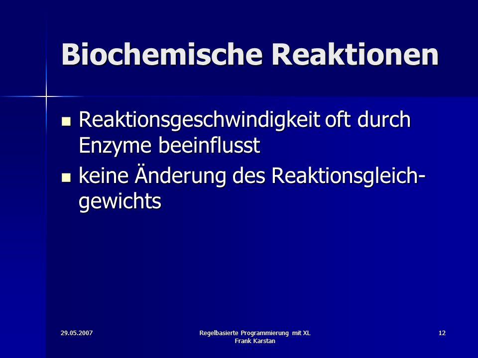 29.05.2007Regelbasierte Programmierung mit XL Frank Karstan 12 Biochemische Reaktionen Reaktionsgeschwindigkeit oft durch Enzyme beeinflusst Reaktionsgeschwindigkeit oft durch Enzyme beeinflusst keine Änderung des Reaktionsgleich- gewichts keine Änderung des Reaktionsgleich- gewichts