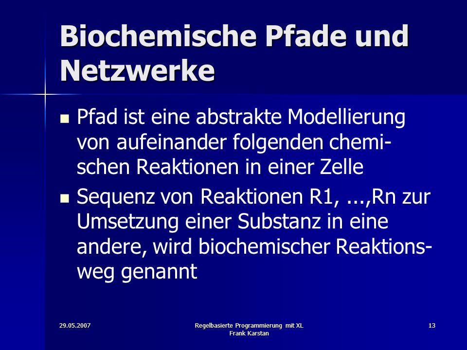 29.05.2007Regelbasierte Programmierung mit XL Frank Karstan 13 Biochemische Pfade und Netzwerke Pfad ist eine abstrakte Modellierung von aufeinander folgenden chemi- schen Reaktionen in einer Zelle Sequenz von Reaktionen R1,...,Rn zur Umsetzung einer Substanz in eine andere, wird biochemischer Reaktions- weg genannt