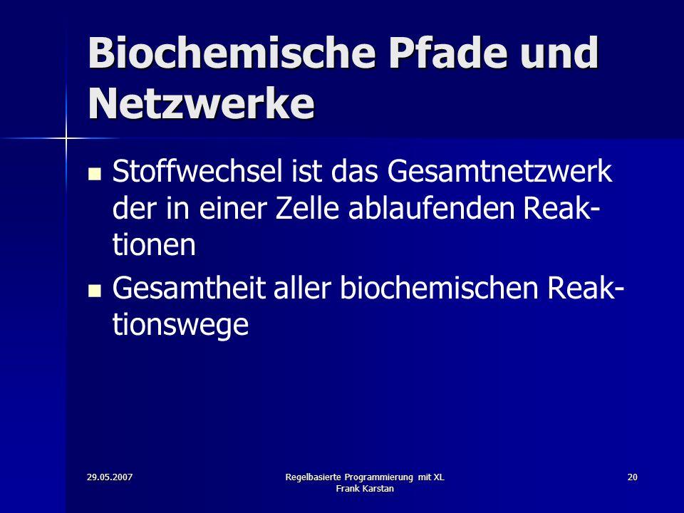 29.05.2007Regelbasierte Programmierung mit XL Frank Karstan 20 Biochemische Pfade und Netzwerke Stoffwechsel ist das Gesamtnetzwerk der in einer Zelle ablaufenden Reak- tionen Gesamtheit aller biochemischen Reak- tionswege