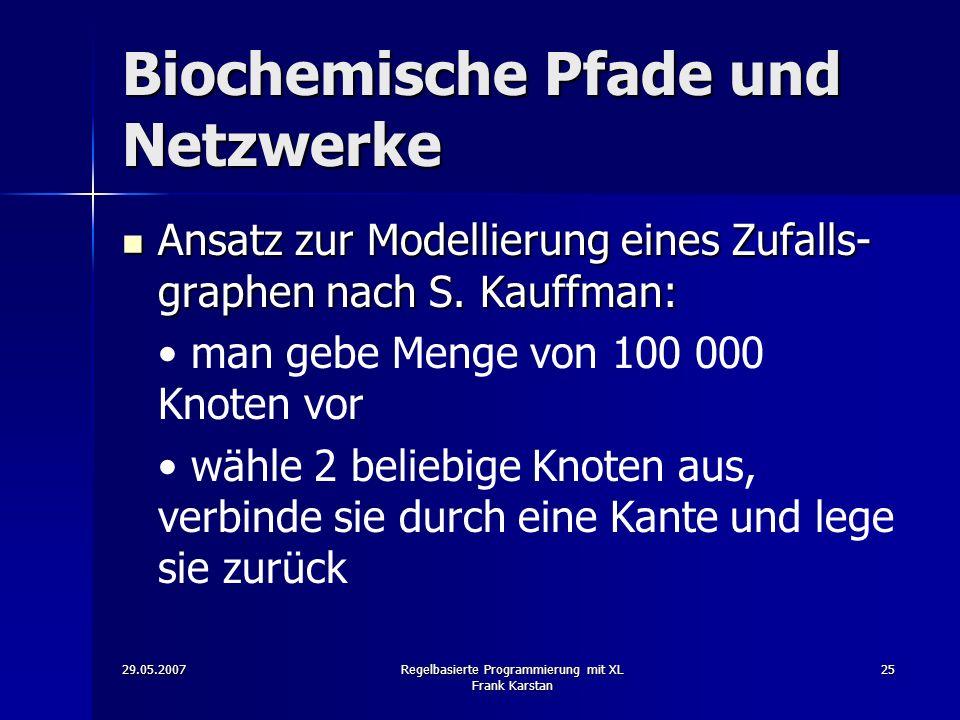 29.05.2007Regelbasierte Programmierung mit XL Frank Karstan 25 Biochemische Pfade und Netzwerke Ansatz zur Modellierung eines Zufalls- graphen nach S.