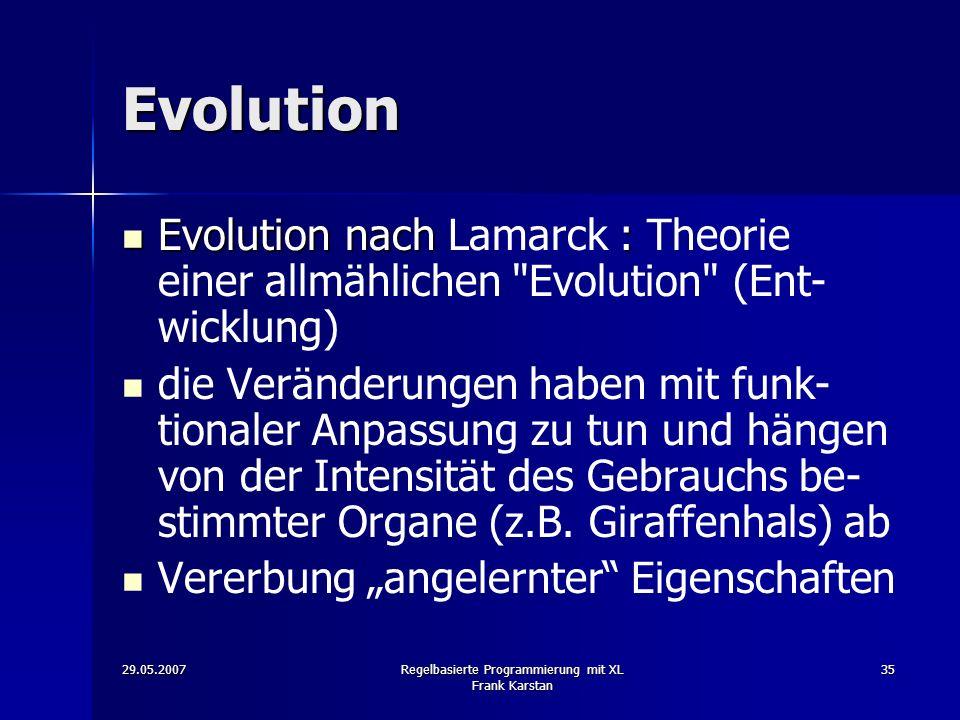 29.05.2007Regelbasierte Programmierung mit XL Frank Karstan 35 Evolution Evolution nach : Evolution nach Lamarck : Theorie einer allmählichen Evolution (Ent- wicklung) die Veränderungen haben mit funk- tionaler Anpassung zu tun und hängen von der Intensität des Gebrauchs be- stimmter Organe (z.B.