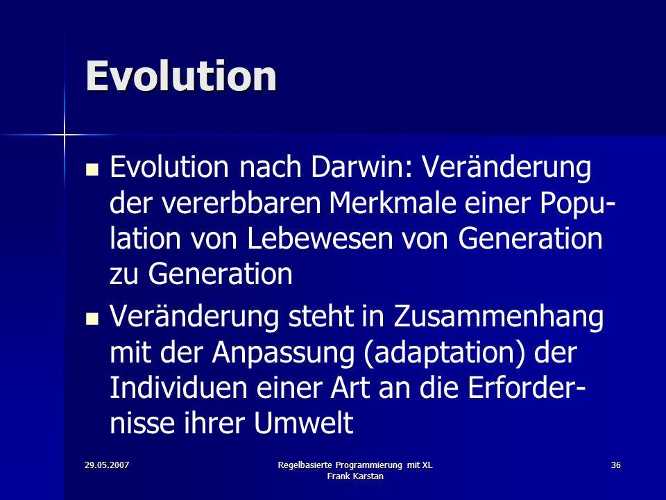 29.05.2007Regelbasierte Programmierung mit XL Frank Karstan 36 Evolution Evolution nach Darwin: Veränderung der vererbbaren Merkmale einer Popu- lation von Lebewesen von Generation zu Generation Veränderung steht in Zusammenhang mit der Anpassung (adaptation) der Individuen einer Art an die Erforder- nisse ihrer Umwelt
