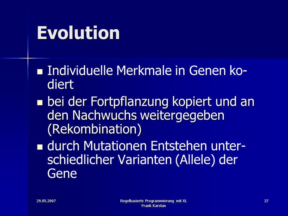 29.05.2007Regelbasierte Programmierung mit XL Frank Karstan 37 Evolution Individuelle Merkmale in Genen ko- diert bei der Fortpflanzung kopiert und an den Nachwuchs weitergegeben (Rekombination) bei der Fortpflanzung kopiert und an den Nachwuchs weitergegeben (Rekombination) durch Mutationen Entstehen unter- schiedlicher Varianten (Allele) der Gene