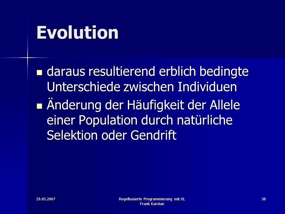 29.05.2007Regelbasierte Programmierung mit XL Frank Karstan 38 Evolution daraus resultierend erblich bedingte Unterschiede zwischen Individuen daraus resultierend erblich bedingte Unterschiede zwischen Individuen Änderung der Häufigkeit der Allele einer Population durch natürliche Selektion oder Gendrift Änderung der Häufigkeit der Allele einer Population durch natürliche Selektion oder Gendrift