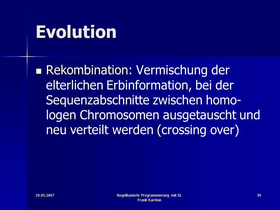 29.05.2007Regelbasierte Programmierung mit XL Frank Karstan 39 Evolution Rekombination: Rekombination: Vermischung der elterlichen Erbinformation, bei der Sequenzabschnitte zwischen homo- logen Chromosomen ausgetauscht und neu verteilt werden (crossing over)