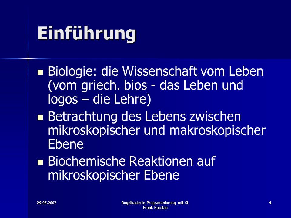 29.05.2007Regelbasierte Programmierung mit XL Frank Karstan 4 Einführung Biologie: die Wissenschaft vom Leben (vom griech.