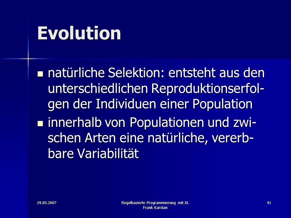29.05.2007Regelbasierte Programmierung mit XL Frank Karstan 41 Evolution natürliche Selektion: entsteht aus den unterschiedlichen Reproduktionserfol- gen der Individuen einer Population natürliche Selektion: entsteht aus den unterschiedlichen Reproduktionserfol- gen der Individuen einer Population innerhalb von Populationen und zwi- schen Arten eine natürliche, vererb- bare Variabilität innerhalb von Populationen und zwi- schen Arten eine natürliche, vererb- bare Variabilität