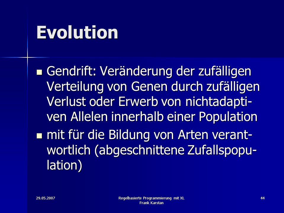 29.05.2007Regelbasierte Programmierung mit XL Frank Karstan 44 Evolution Gendrift: Veränderung der zufälligen Verteilung von Genen durch zufälligen Verlust oder Erwerb von nichtadapti- ven Allelen innerhalb einer Population Gendrift: Veränderung der zufälligen Verteilung von Genen durch zufälligen Verlust oder Erwerb von nichtadapti- ven Allelen innerhalb einer Population mit für die Bildung von Arten verant- wortlich (abgeschnittene Zufallspopu- lation) mit für die Bildung von Arten verant- wortlich (abgeschnittene Zufallspopu- lation)