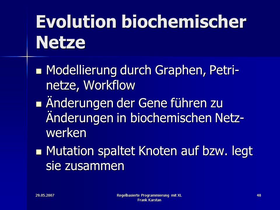29.05.2007Regelbasierte Programmierung mit XL Frank Karstan 48 Evolution biochemischer Netze Modellierung durch Graphen, Petri- netze, Workflow Modellierung durch Graphen, Petri- netze, Workflow Änderungen der Gene führen zu Änderungen in biochemischen Netz- werken Änderungen der Gene führen zu Änderungen in biochemischen Netz- werken Mutation spaltet Knoten auf bzw.