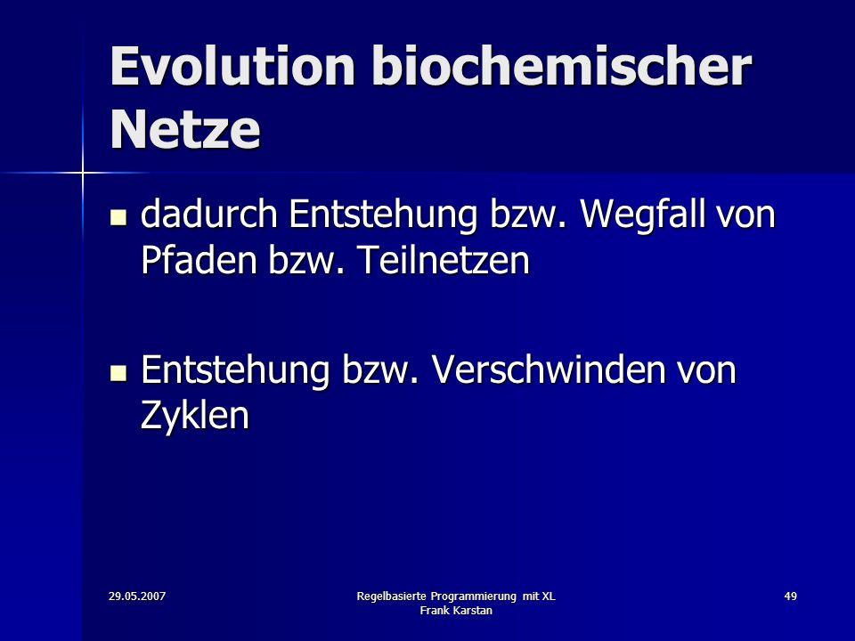29.05.2007Regelbasierte Programmierung mit XL Frank Karstan 49 Evolution biochemischer Netze dadurch Entstehung bzw.